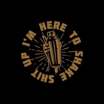 Conception de t-shirt, je suis ici pour secouer la merde avec une main tenant un shaker de cordonnier et une illustration vintage de fond noir