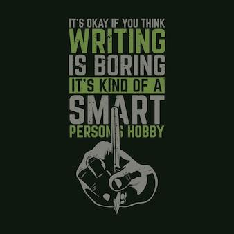Conception de t-shirt, ce n'est pas grave si vous pensez que l'écriture est ennuyeuse, c'est un peu le passe-temps d'une personne intelligente avec une main tenant un stylo et une illustration vintage de fond noir