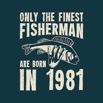 Conception de t-shirt, seuls les meilleurs pêcheurs sont nés en 1981 avec la tenue d'un bar avec une illustration vintage de la main et du fond bleu