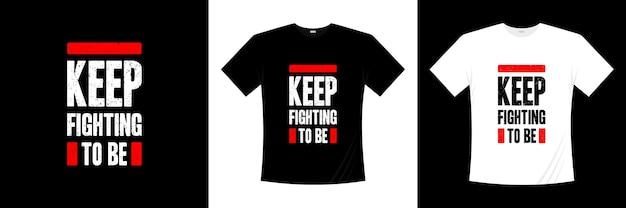 Continuez à vous battre pour être la conception de t-shirts de typographie