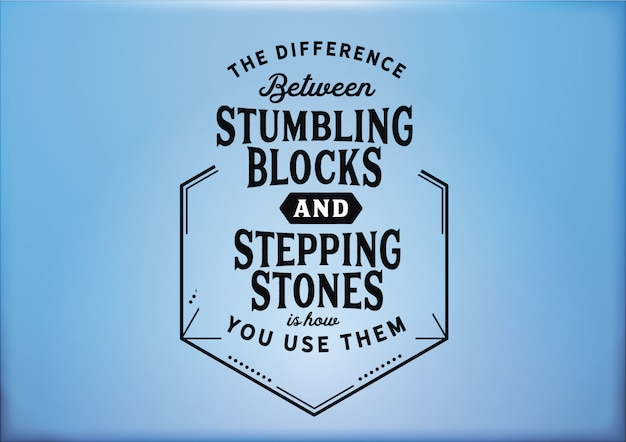 La différence entre les pierres d'achoppement et les tremplins réside dans leur utilisation.