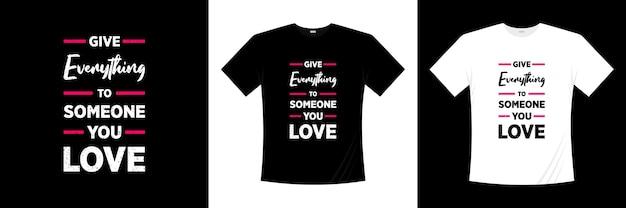 Donnez tout à quelqu'un que vous aimez la conception de t-shirt de typographie. amour, t-shirt romantique.