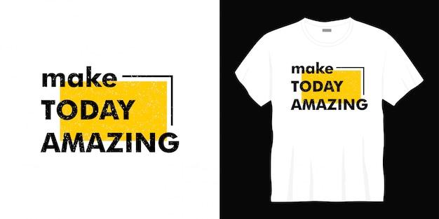 Faire aujourd'hui une conception de t-shirt de typographie incroyable