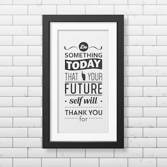 Faites quelque chose aujourd'hui que votre futur moi vous remerciera