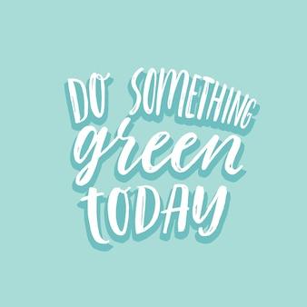 Faites quelque chose de vert aujourd'hui. lettrage écologique inspirant.