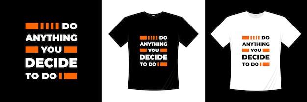 Faites tout ce que vous décidez de faire la conception de t-shirts de typographie