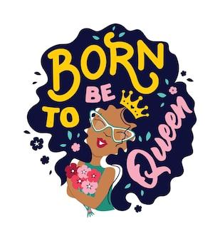 La fille afro de bande dessinée la phrase de lettrage né pour être reine bon pour les conceptions de jour de fille