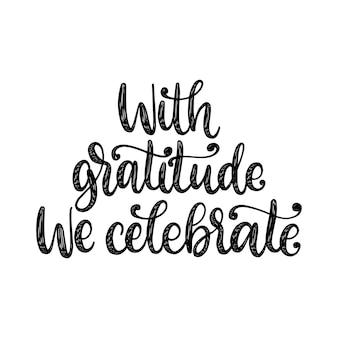Avec gratitude que nous célébrons, lettrage à la main sur fond blanc. illustration calligraphique vectorielle pour l'invitation de thanksgiving, modèle de carte de voeux.