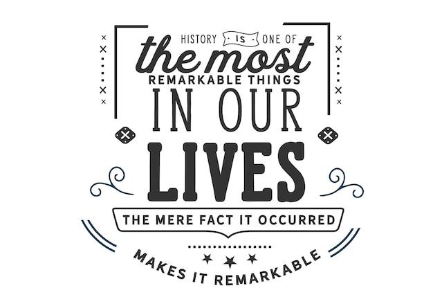 L'histoire est l'une des choses les plus remarquables de notre vie