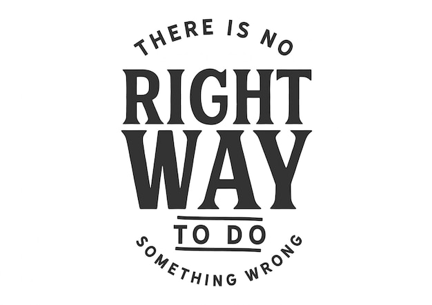 Il n'y a pas de bonne façon de faire quelque chose de mal