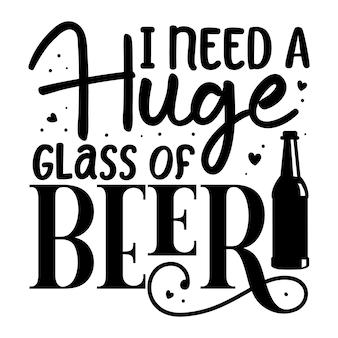 J'ai besoin d'un énorme verre de bière modèle de devis de conception de vecteur premium de typographie