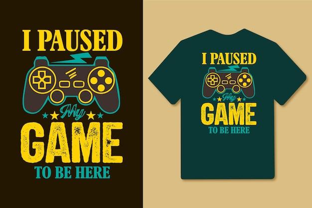 J'ai mis mon jeu en pause pour être ici design de t-shirt