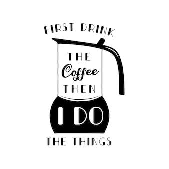 Je bois d'abord le café, puis je fais la conception de la silhouette. illustration de café citation de style calligraphie moderne. insigne de stock isolé.