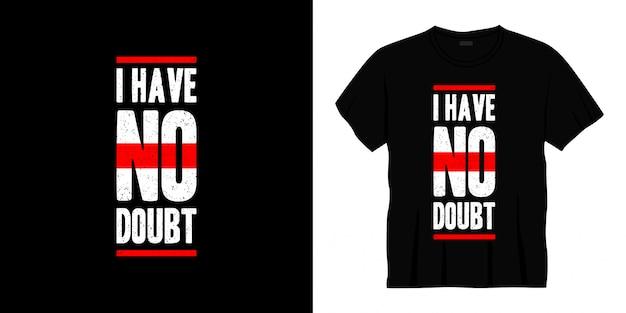 Je n'ai aucun doute la conception de t-shirt typographie