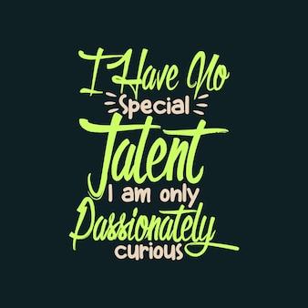 Je n'ai aucun talent particulier je suis seulement curieusement passionné