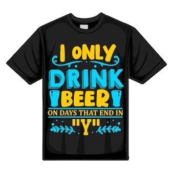 Je ne bois de la bière que les jours qui se terminent par un modèle de devis de conception de t-shirt vectoriel premium de typographie