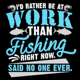 Je serais plutôt au travail que la pêche en ce moment dit que personne n'a jamais