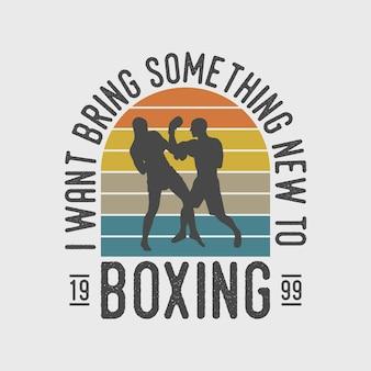 Je veux apporter quelque chose de nouveau à la boxe typographie vintage illustration de conception de t-shirt de boxe