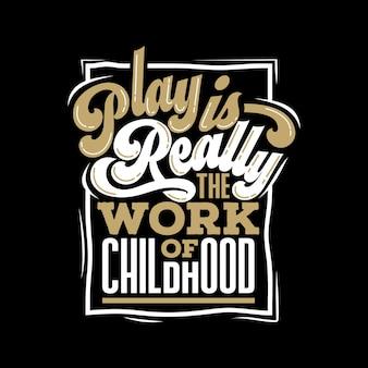 Le jeu est vraiment le travail de l'enfance, lettrage