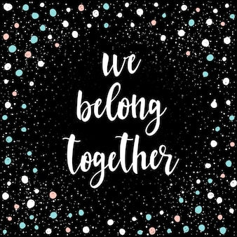 Lettrage manuscrit isolé sur noir. doodle fait à la main, nous appartenons ensemble à une citation pour un t-shirt de conception, une carte de mariage, une invitation à la mariée, une affiche de la saint-valentin, des brochures, un cahier, un scrapbook, un album, etc.