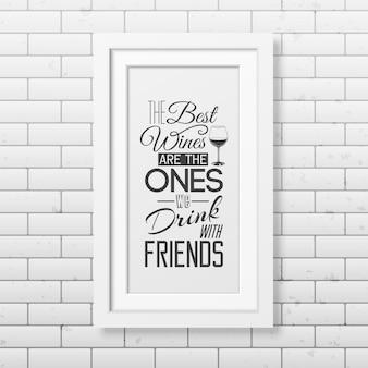 Les meilleurs vins sont ceux que nous buvons avec des amis - citez la typographie dans un cadre blanc carré réaliste sur le mur de briques