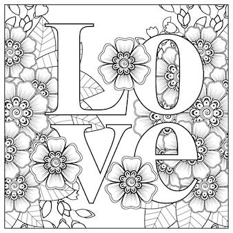 Mots d'amour avec des fleurs de mehndi pour l'ornement de griffonnage de page de livre de coloriage en illustration de dessin à la main en noir et blanc