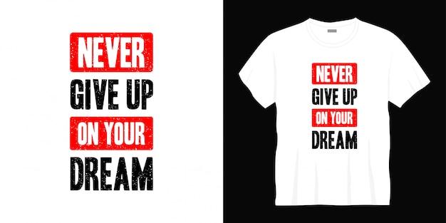 N'abandonnez jamais la conception de votre t-shirt de typographie de rêve.