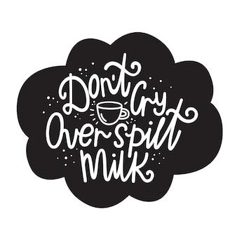 Ne pleure pas sur le lait renversé