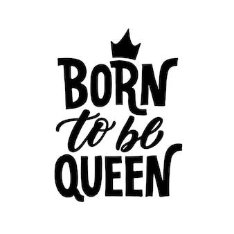 Né pour être reine.