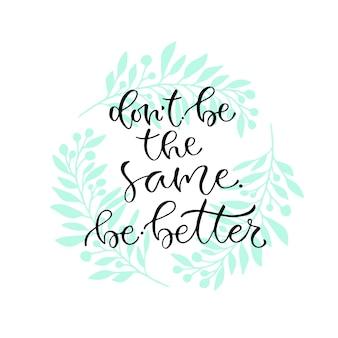 Ne sois pas le même sois mieux. citation positive manuscrite