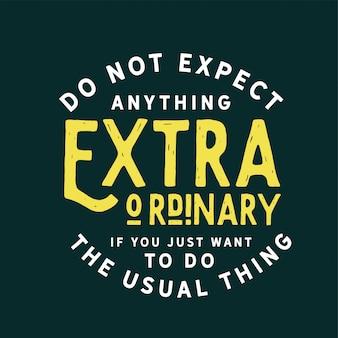 Ne vous attendez pas à quelque chose d'extraordinaire si vous voulez juste faire la chose habituelle