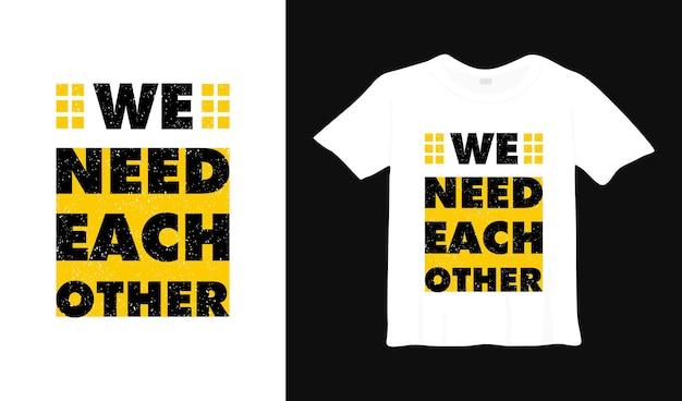 Nous avons besoin les uns des autres de la conception de t-shirt de typographie