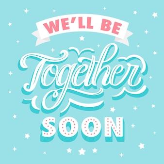 Nous serons bientôt ensemble lettrage