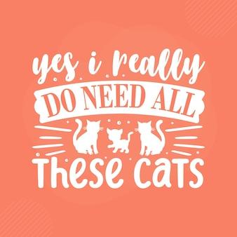 Oui, j'ai vraiment besoin de tous ces chats. conception de vecteur de typographie de chat premium
