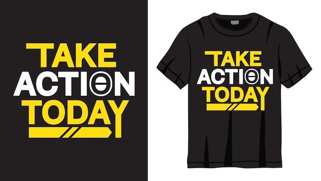 Passez à l'action aujourd'hui conception de lettrage pour t-shirt