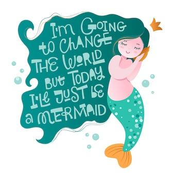 Personnage de sirène avec une phrase de motivation de lettrage à la main ludique - je vais changer le monde, mais aujourd'hui je ne serai qu'une sirène.