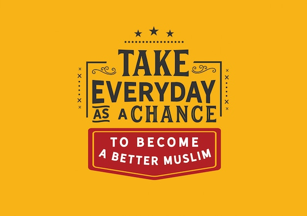 Prenez chaque jour comme une chance de devenir un meilleur musulman