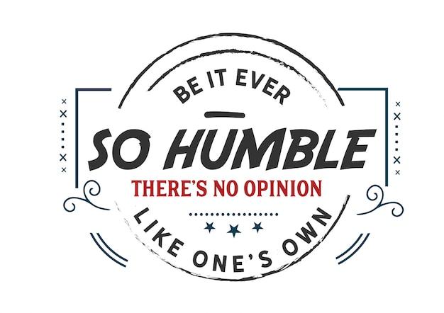 Que ce soit si humble il n'y a pas d'opinion comme la sienne