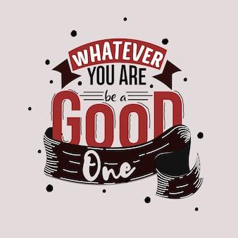 Quoique tu sois, sois un bon. citation de motivation