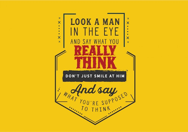 Regarde un homme dans les yeux et dis ce que tu penses vraiment