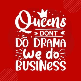Les reines ne font pas de drame, nous faisons des affaires conception de vecteur de typographie premium