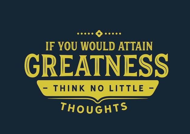 Si vous voulez atteindre la grandeur, ne pensez pas à de petites pensées