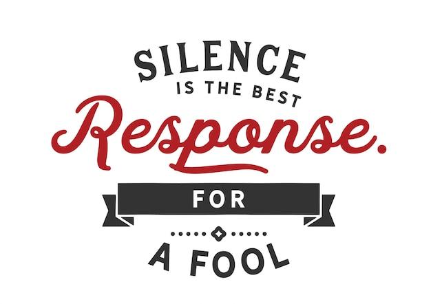 Le silence est la meilleure réponse pour un imbécile