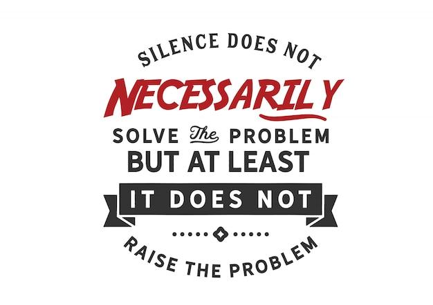 Le silence ne résout pas nécessairement le problème
