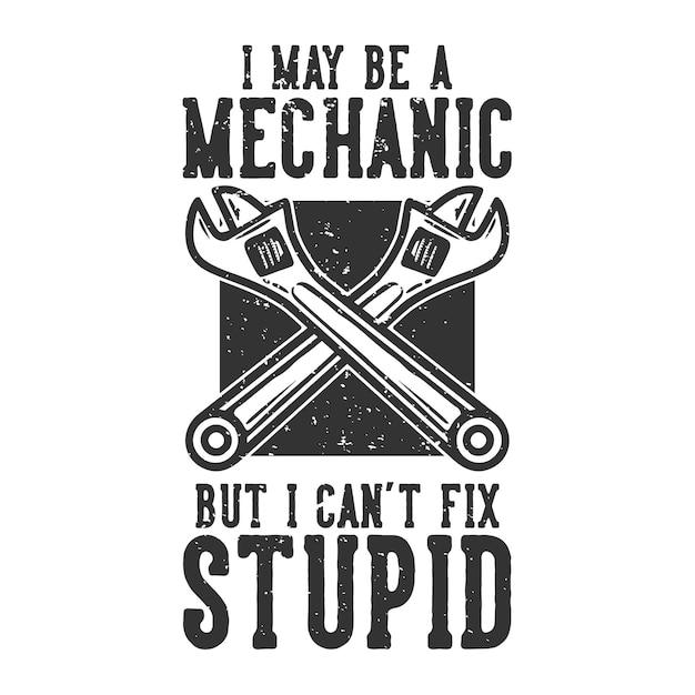 Slogan typographie je suis peut-être mécanicien mais je ne peux pas réparer stupide avec une clé vintage