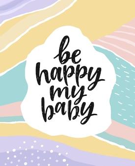 Sois heureuse mon bébé. belle carte postale de lettrage créatif.