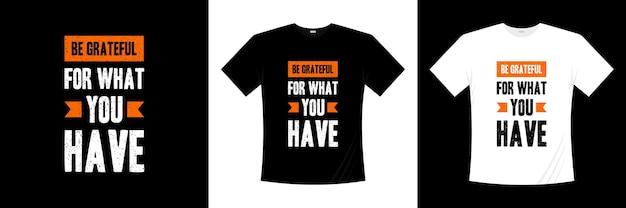 Soyez reconnaissant pour ce que vous avez des citations inspirantes conception de t-shirt citation de la vie
