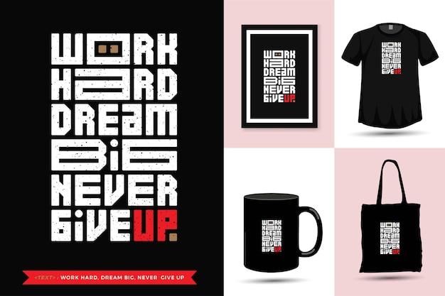 T-shirt de motivation de citation de typographie à la mode travaille dur, rêve grand, n'abandonne jamais. modèle de conception verticale de lettrage typographique