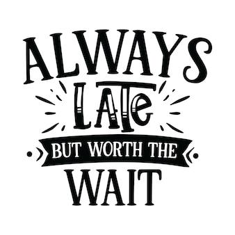 Toujours en retard mais vaut la peine d'attendre