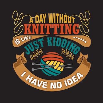 Tricoter quoteabout une journée sans tricot c'est comme, je plaisante, je n'en ai aucune idée